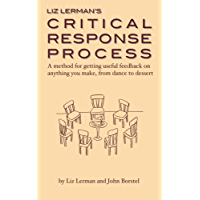 Liz Lerman's Critical Response Process: a method for getting useful feedback on anything you make, from dance to dessert (English Edition)