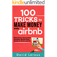 100 Tricks to Make Money with Airbnb: What Every Successful Vacation Rental Host Needs to Know and Do