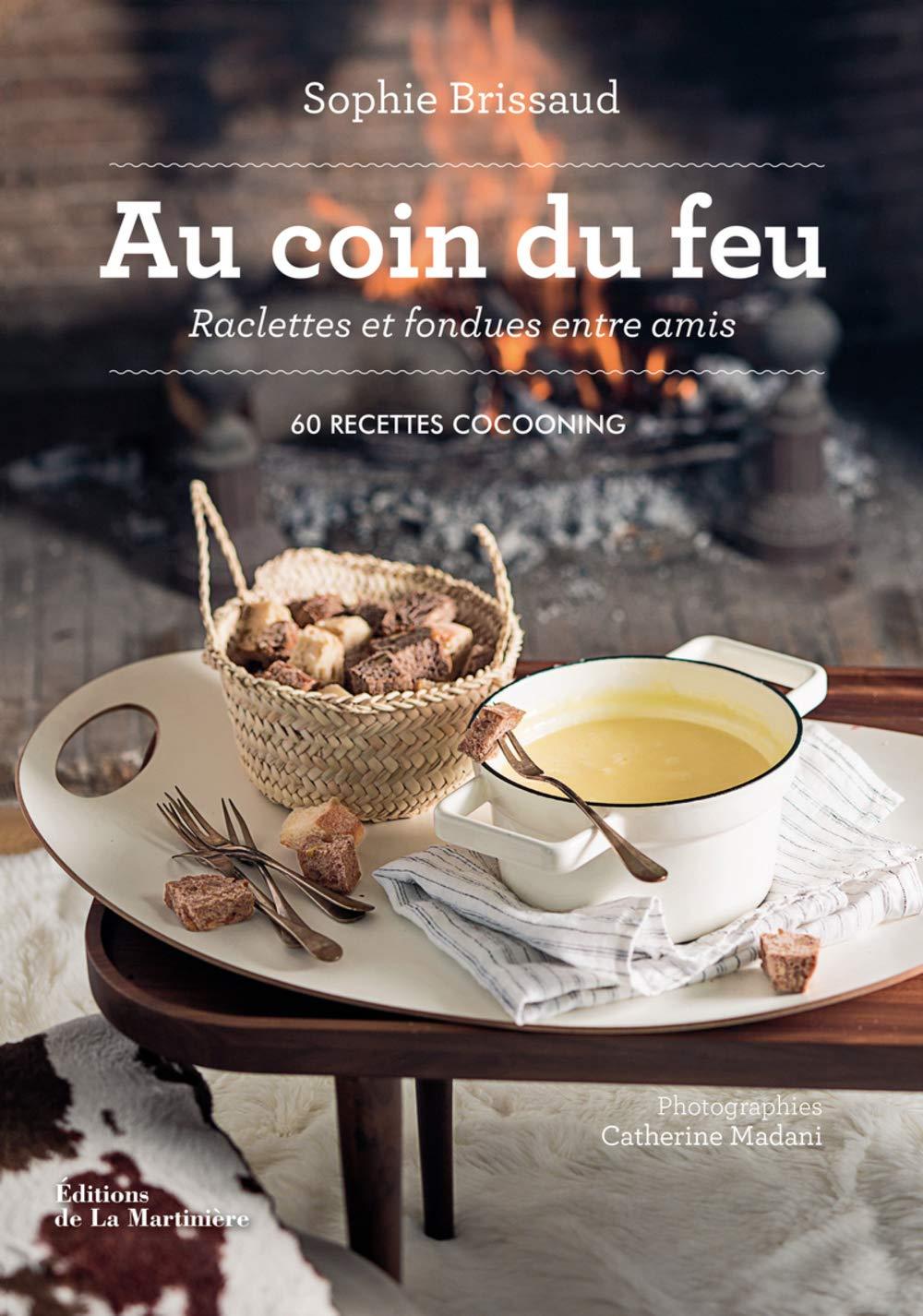 Au Coin Du Feu Raclettes Et Fondues Entre Amis 60 Recettes