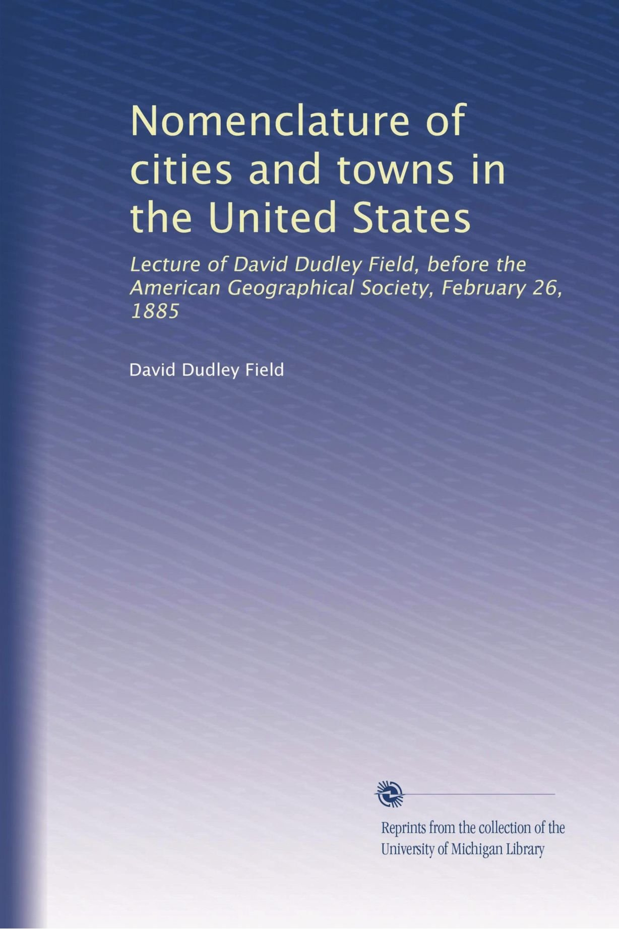 Read Online Nomenclature of cities and towns in the United States: Lecture of David Dudley Field, before the American Geographical Society, February 26, 1885 PDF