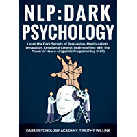 NLP Dark Psychology: Learn the Dark Secrets of Persuasion, Manipulation, Deception, Emotional Control, Brainwashing with the Power of Neuro-Linguistic Programming (NLP)