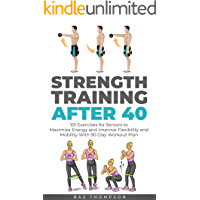 Strength Training After 40: 101 Exercises for Seniors to Maximize Energy and Improve Flexibility and Mobility with 90…