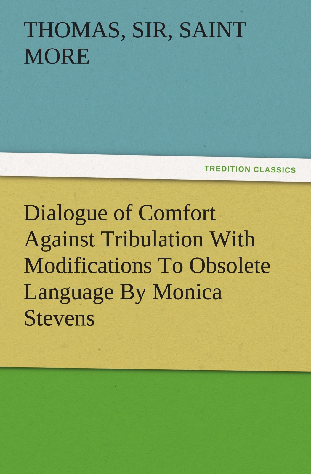 Dialogue of Comfort Against Tribulation With Modifications To Obsolete Language By Monica Stevens (TREDITION CLASSICS) by Thomas More