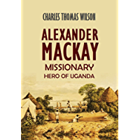 Alexander Mackay: Missionary Hero of Uganda (1894) (With interactive table of contents)