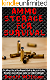 Ammo Storage For Survival: The Ultimate Step-By-Step Beginner's Guide On How To Safely Store Ammo For A Disaster Scenario and the Best Calibers To Stockpile (English Edition)