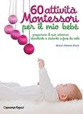 60 attività Montessori per il mio bebè: preparare il suo universo, stimolarlo e aiutarlo a fare da solo (Collana Montessori) (Italian Edition)