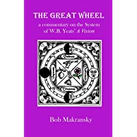 The Great Wheel: A Commentary on the System of W.b. Yeats' a Vision: Volume 4