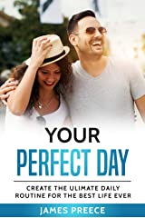 Your Perfect Day - Living Your Dream Life: Create the Ultimate Daily Routine For the Best Life Ever Kindle Edition