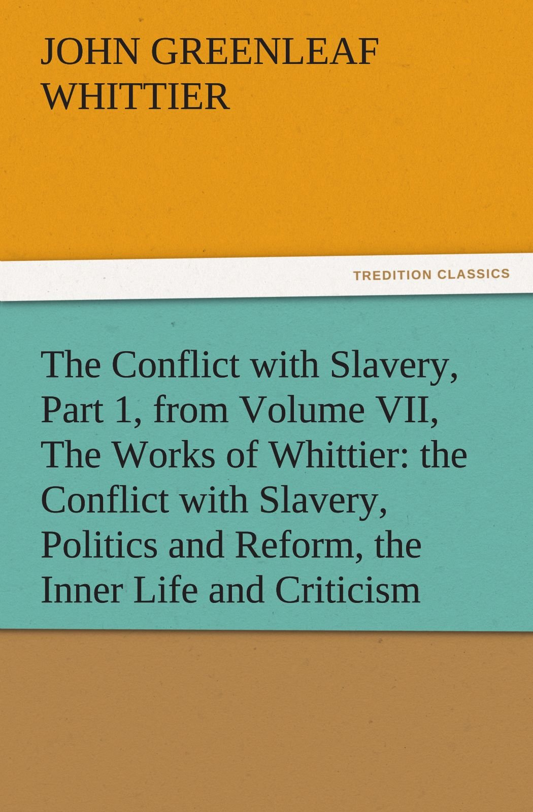 Download The Conflict with Slavery, Part 1, from Volume VII, The Works of Whittier: the Conflict with Slavery, Politics and Reform, the Inner Life and Criticism (TREDITION CLASSICS) pdf