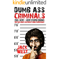 """DUMB ASS CRIMINALS  200+ VERY STUPID CROOKS: """"For These Idiots The Perfect Crime Is Impossible"""""""