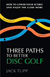 Three Paths to Better Disc Golf: How to Lower Your Scores and Enjoy the Game More