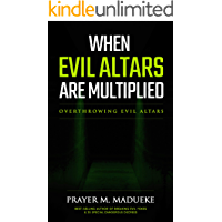 When Evil Altars are Multiplied: Overthrowing evil altars (Dealing With Evil Altars Book 1)