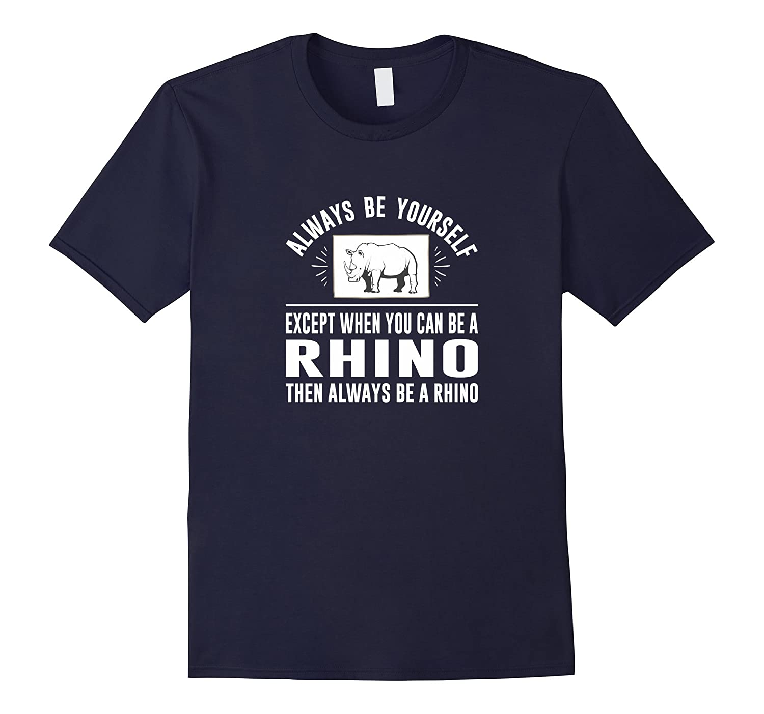 Always Be Yourself - Except When You Can Be a Rhino Shirt-TD