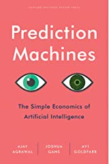 Prediction Machines: The Simple Economics of Artificial Intelligence Kindle Edition