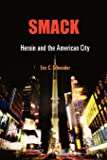 Smack: Heroin and the American City (Politics and Culture in Modern America)