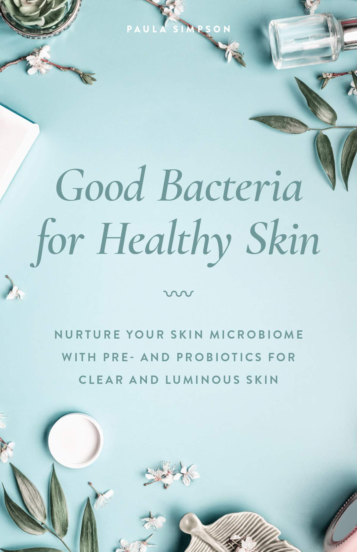 Good Bacteria For Healthy Skin  Nurture Your Skin Microbiome With Pre  And Probiotics For Clear And Luminous Skin  English Edition