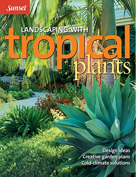 Landscaping With Tropical Plants Design Ideas Creative Garden Plans Cold Climate Solutions The Editors Of Sunset 0070661034577 Amazon Com Books