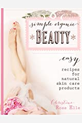 Simple Organic Beauty: Easy Recipes For Natural Skin Care Products Kindle Edition
