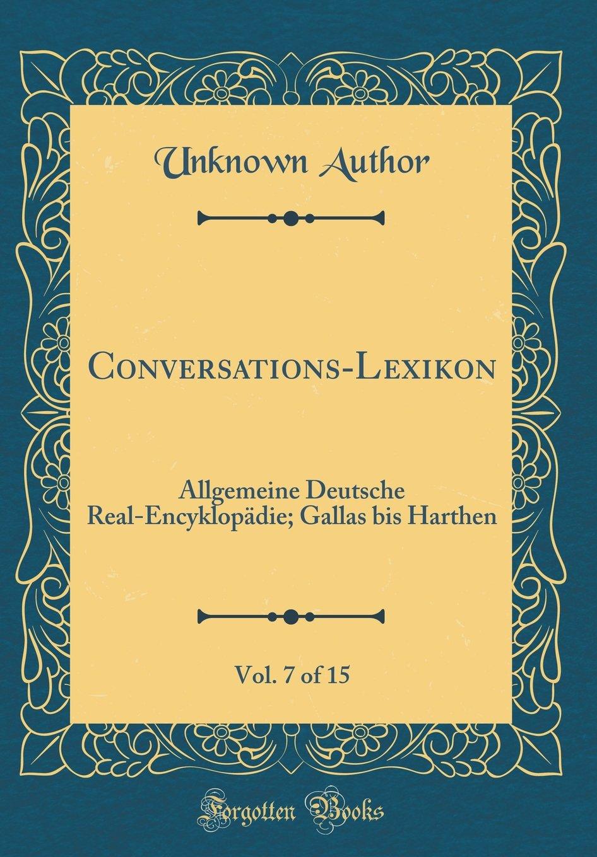 Conversations-Lexikon, Vol. 7 of 15: Allgemeine Deutsche Real-Encyklopädie; Gallas Bis Harthen (Classic Reprint) (German Edition) pdf epub