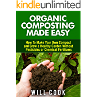 Organic Composting Made Easy: How To Make Your Own Compost and Grow a Healthy Garden Without Pesticides or Chemical Fertilizers (Gardening Guidebooks Book 21)