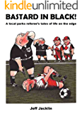 Bastard in Black!: A local parks referee's tales of life on the edge