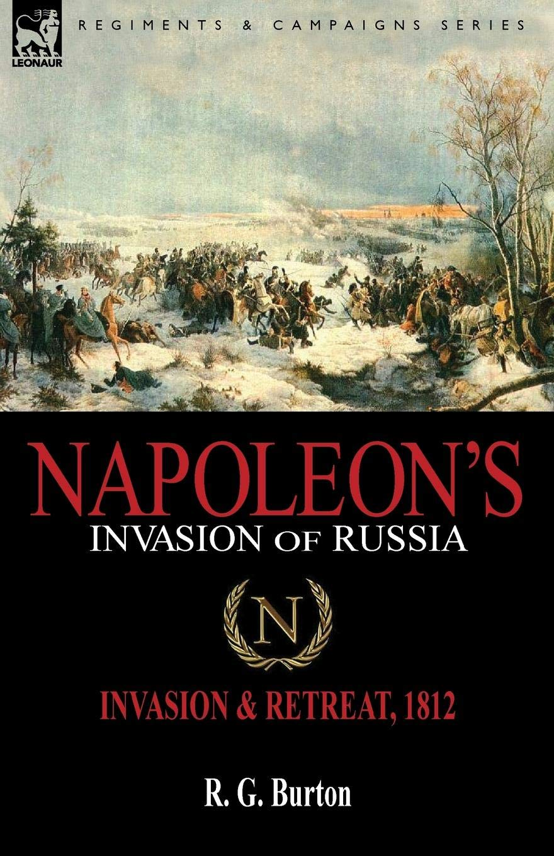 Napoleon's Invasion of Russia: Invasion & Retreat, 1812: R. G. Burton:  9781846779398: Amazon.com: Books