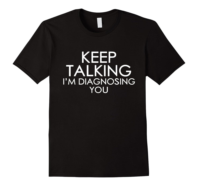 Keep Talking Im Diagnosing You  Funny T-shirt-TD
