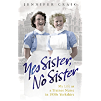 Yes Sister, No Sister: My Life as a Trainee Nurse in 1950s Yorkshire