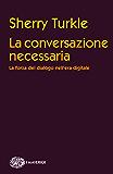 La conversazione necessaria: La forza del dialogo nell'era digitale (Piccola biblioteca Einaudi. I Maverick Vol. 659)