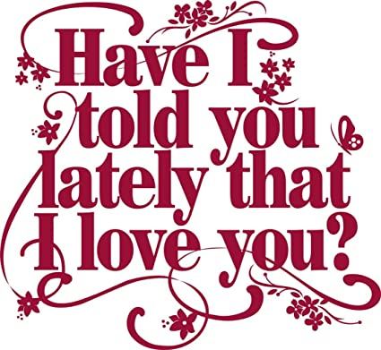 Have I told you lately that I love you Quote - Picture Art ...