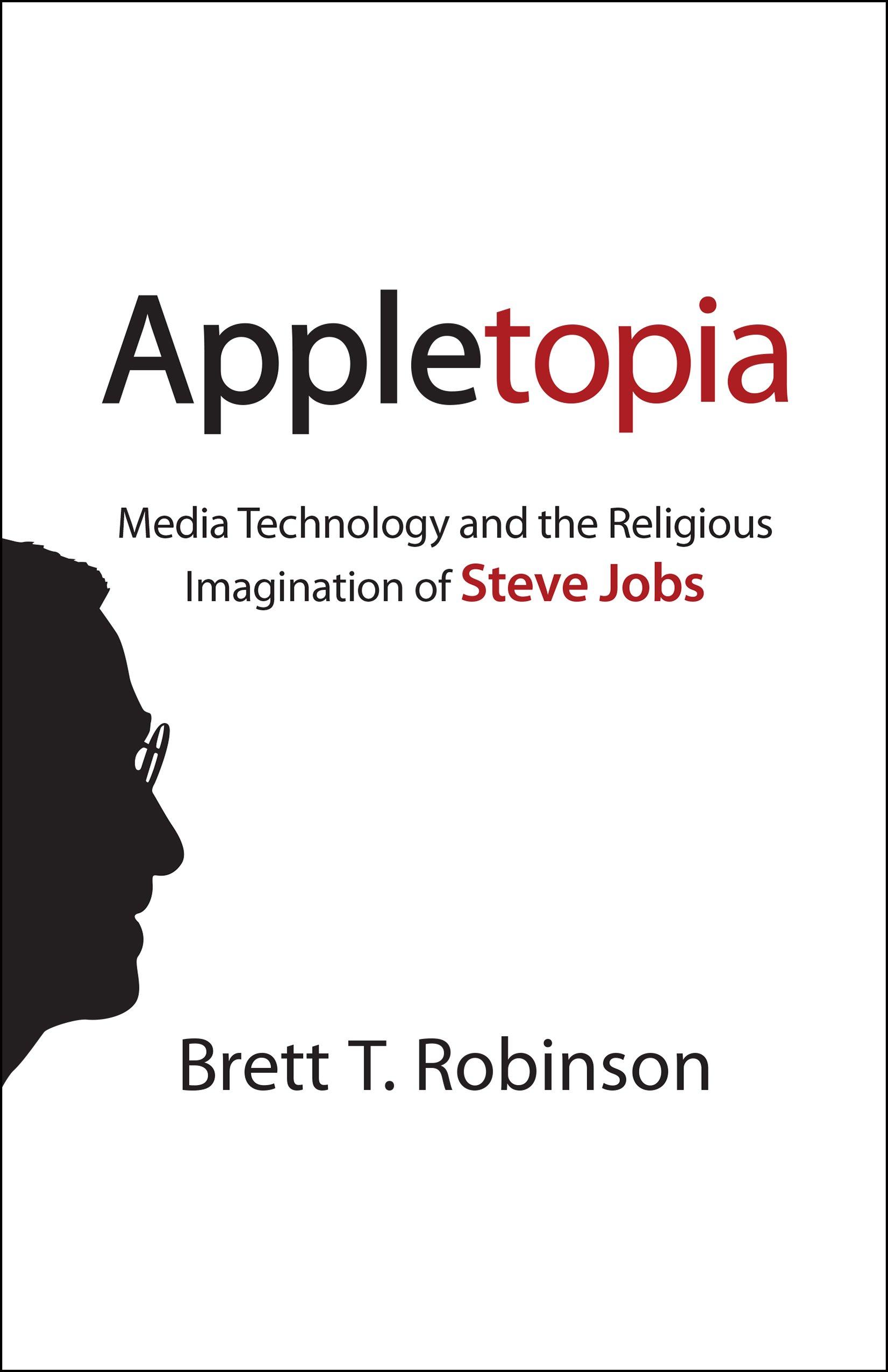 Appletopia: Media Technology And The Religious Imagination Of Steve Jobs:  Brett T Robinson: 9781602588219: Amazon: Books
