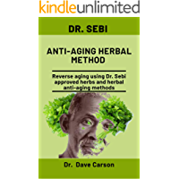 Dr. Sebi Anti-Aging Herbal Method: Reverse Aging Using Dr. Sebi Approved Herbs And Herbal Anti-Aging Methods
