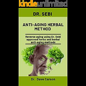 Dr. Sebi Anti-Aging Herbal Method: Reverse Aging Using Dr. Sebi Approved Herbs And Herbal Anti-Aging Methods