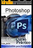 Curso Práctico de Photoshop.: Imprescindible para Fotógrafos.