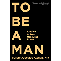 To Be a Man: A Guide to True Masculine Power
