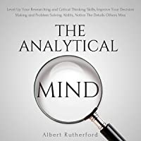 The Analytical Mind: Level Up Your Researching and Critical Thinking Skills, Improve Your Decision Making and Problem Solving Ability, Notice the Details Others Miss