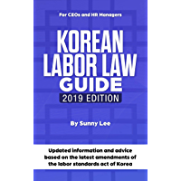 Korean Labor Law Guide: Updated information and advice based on the latest amendments of the labor standards act of Korea