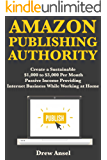 Amazon Publishing Authority: Create a Sustainable, $1,000 to $3,000 Per Month Passive Income Providing Internet Business While Working at Home