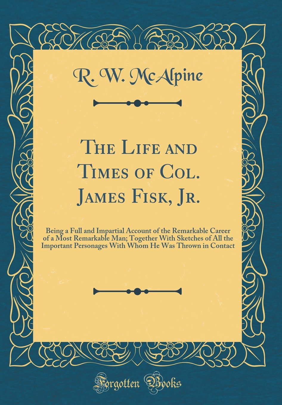 Read Online The Life and Times of Col. James Fisk, Jr.: Being a Full and Impartial Account of the Remarkable Career of a Most Remarkable Man; Together With He Was Thrown in Contact (Classic Reprint) pdf epub