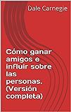 Cómo ganar amigos e influir sobre las personas. (Versión completa) (Spanish Edition)