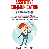 ASSERTIVE COMMUNICATION Training: PRACTICE, PRACTICE, PRACTICE! Sharpen Your Communications Skills and Stay Ahead of The…