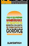 Faça o seu Próprio Hambúrguer: 50 Receitas da Refeição Favorita de quem Gosta de Gordice