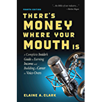 There's Money Where Your Mouth Is (Fourth Edition): A Complete Insider's Guide to Earning Income and Building a Career in Voice-Overs