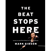 The Beat Stops Here: Lessons on and off the Podium for Today's Conductor book cover