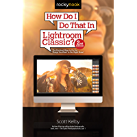 How Do I Do That In Lightroom Classic?: The Quickest Ways to Do the Things You Want to Do, Right Now! (2nd Edition) (How…