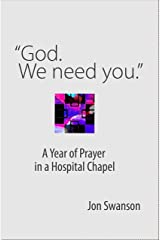 """God. We Need You."": A Year of Prayer in a Hospital Chapel (Resources on Faith, Sickness, Grief and Doubt Book 5) Kindle Edition"