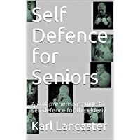 Self Defence for Seniors: A comprehensive guide to self defence for the elderly