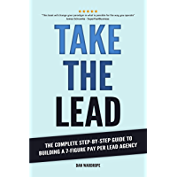 Take the Lead: The Complete Step-By-Step Guide to Building a 7-Figure Pay Per Lead Agency (English Edition)