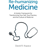 Re-humanizing Medicine: A Holistic Framework for Transforming Your Self, Your Practice, and the Culture of Medicine…