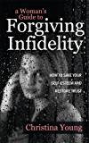 A Woman's Guide to Forgiving Infidelity - How to Save Your Self-esteem and Restore Trust